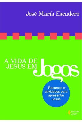 A Vida de Jesus em Jogos - Recursos e Atividades para Apresentar Jesus - Escudero,José Maria pdf epub