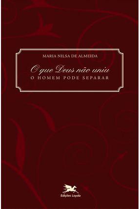 O que Deus Nao Uniu - O Homem Pode Separar - Almeida,Maria Nilsa pdf epub