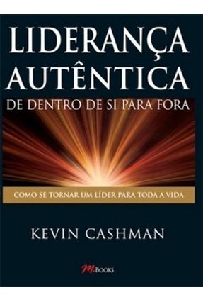 Liderança Autêntica - De Dentro de Si para Fora - Cashman,Kevin | Nisrs.org