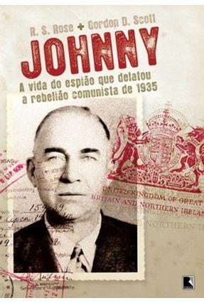 Johnny - A Vida do Espião que Delatou a Rebelião Comunista de 1935 - Rose,R. S. Scott,Gordon D. Rose,Robert S.   Hoshan.org