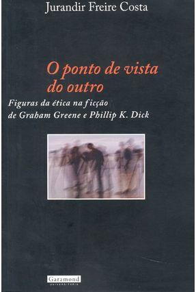 Edição antiga - O Ponto de Vista do Outro - Figuras da ética na ficção de Graham Greene e Phillipe K. Dick - Costa,Jurandir Freire | Hoshan.org
