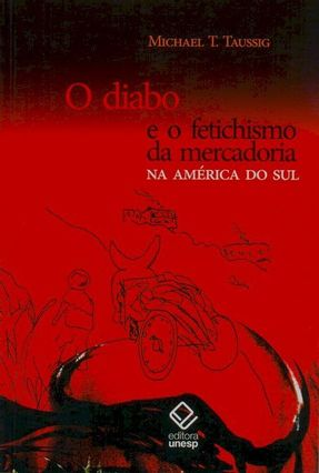 O Diabo e o Fetichismo da Mercadoria Na América do Sul - Taussig,Michael T. | Tagrny.org