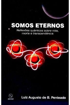 Somos Eternos - Reflexões Quânticas Sobre Vida, Morte e Transcendência - De B. Penteado,Luiz Augusto pdf epub