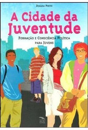 A Cidade da Juventude - Formação e Consciência Política Para Jovens - 2ª Ed. - Pinto,Djalma pdf epub