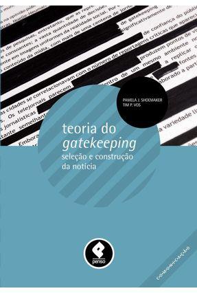 Teoria do Gatekeeping - Seleção e Construção da Notícia - J. Shoemaker,Pamela P. Vos,Tim | Hoshan.org