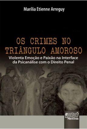 Os Crimes No Triângulo Amoroso - Violenta Emoção e Paixão Na Interface da Psicanálise Com o Direito Penal - Etienne Arreguy,Marília   Hoshan.org