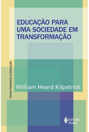 Educação Para Uma Sociedade Em Transformação - Col. Textos Fundantes de Educação - Hearda Kilpatrick,William | Tagrny.org