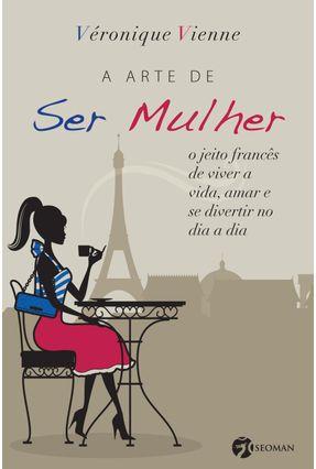 A Arte de Ser Mulher - o Jeito Francês de Viver a Vida , Amar e Se Divertir No Dia a Dia - Vienne,Veronique pdf epub