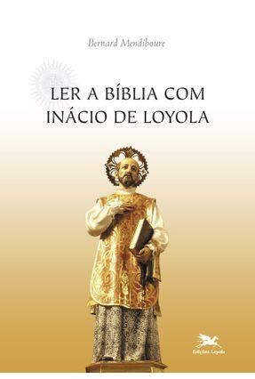 Ler a Bíblia Com Inácio de Loyola - Mendiboure,Bernard | Nisrs.org