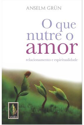 O Que Nutre o Amor - Relacionamento e Espiritualidade - Grün,Anselm | Hoshan.org