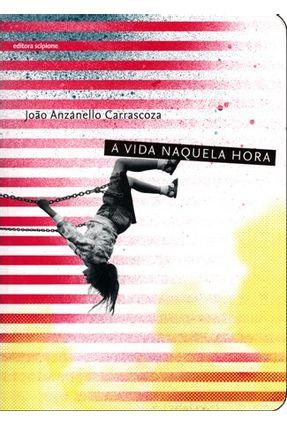 A Vida Naquela Hora -  Col. Escrita Contemporânea - Carrascoza,João Anzanello | Tagrny.org