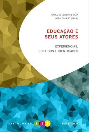 Educação e Seus Atores - Experiências, Sentidos e Identidades - Col. Estudos Em Eja - Silva,Isabel de Oliveira e Leão,Geraldo   Hoshan.org