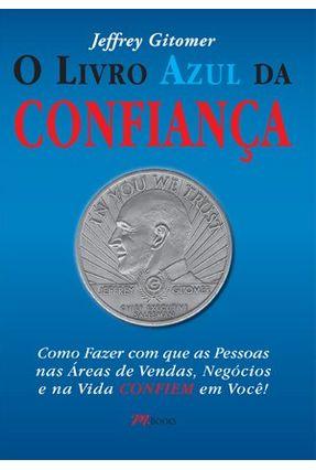 O Livro Azul da Confiança - Como Fazer Cm Que As Pessoas Nas Áreas de Vendas, Negócios e Na Vida Confiem Em Você - Gitomer,Jeffrey   Hoshan.org