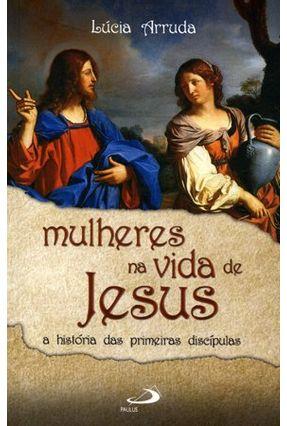 Mulheres Na Vida de Jesus - a Histórias Das Primeiras Discípulas - Arruda,Lúcia pdf epub