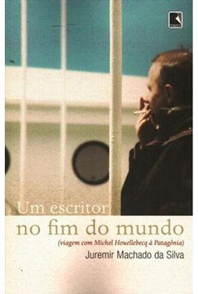 Um Escritor No Fim do Mundo - Viagem Com Michel Houellebecq À Patagônia - Silva,Juremir Machado da | Hoshan.org