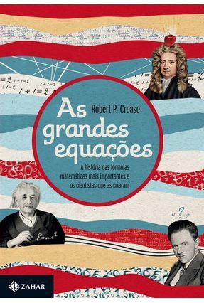 As Grandes Equações - a História Das Fórmulas Matemáticas Mais Importantes e Os Cientistas Que As Criaram - Crease,Robert P.   Hoshan.org