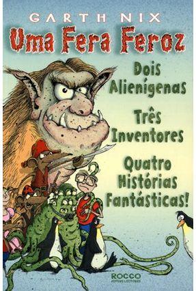 Uma Fera Feroz - Dois Alienígenas, Tres Inventores, Quatro Historias Fantasticas - Nix,Garth | Tagrny.org
