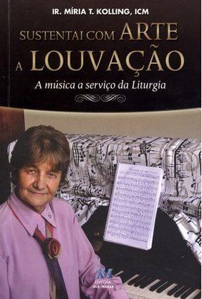 Sustentai Com Arte a Louvação - a Música a Serviço da Liturgia - Kolling,Miria T. | Hoshan.org