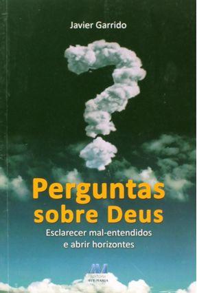 Perguntas Sobre Deus - Esclarecer Mal-entendidos e Abrir Horizontes - GARRIDO ,JAVIER pdf epub
