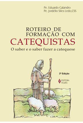 Roteiro de Formação Com Catequistas - o Saber e o Saber Fazer a Catequese - Calandro,Eduardo Ledo,Jordélio Siles | Hoshan.org