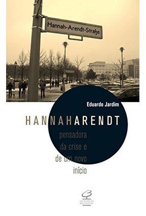Hannah Arendt - Pensadora da Crise e de Um Novo Início - Jardim,Eduardo | Hoshan.org
