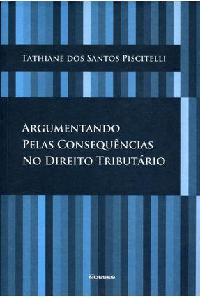Argumentando Pelas Consequências No Direito Tributário - Piscitelli,Tathiane dos Santos   Hoshan.org