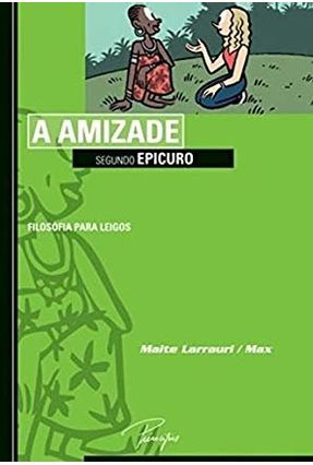 A Amizade Segundo Epicuro - Col. Filosofia Para Leigos - Maite Laurrari   Hoshan.org
