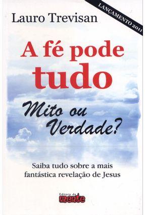 A Fé Pode Tudo - Mito Ou Verdade? - Trevisan,Lauro | Tagrny.org