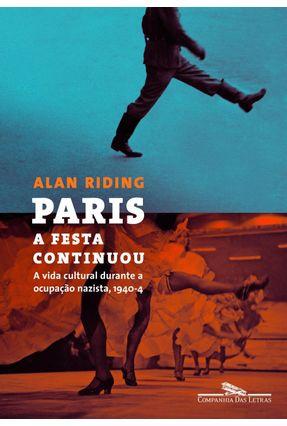 Paris - a Festa Continuou - a Vida Cultural Durante a Ocupação Nazista, 1940-4 - Riding,Alan | Hoshan.org
