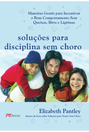 Soluções Para Disciplina Sem Choro - Maneiras Gentis Para Incentivar o Bom Comportamento - Pantley,Elizabeth | Tagrny.org