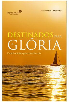 Destinados Para a Glória - Consolo e Ânimo Para o Seu Dia a Dia - Dias Lopes,Hernandes pdf epub