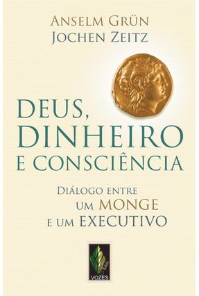Deus, Dinheiro e Consciência - Diálogo Entre Um Monge e Um Executivo Diálogo - Grün,Anselm Zeitz,Jochen   Hoshan.org