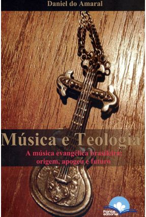 Música e Teologia - a Música Evangélica Brasileira: Origem, Apogeu e Futuro - Amaral,Daniel do pdf epub