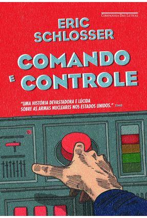Comando E Controle - Armas Nucleares, O Acidente De Damasco E A Ilusão De Segurança - Schlosser,Eric | Tagrny.org