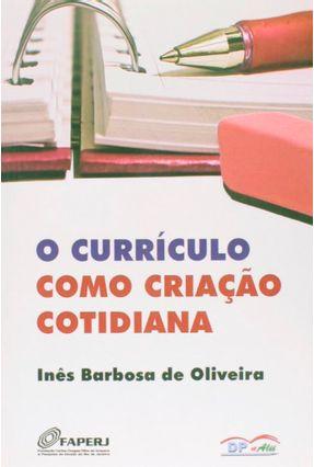O Currículo Como Criação Cotidiana - Oliveira,Ines Barbosa de | Tagrny.org