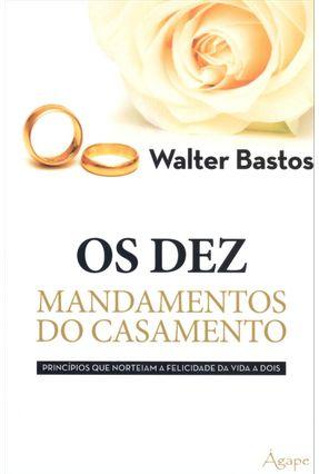 Os Dez Mandamentos do Casamento - Princípios Que Norteiam a Felicidade da Vida a Dois - Bastos,Walter pdf epub