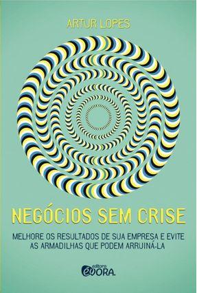 Negócios Sem Crise - Melhore Os Resultados de Sua Empresa e Evite As Armadilhas Que Podem Arruiná-la - Lopes,Artur | Hoshan.org