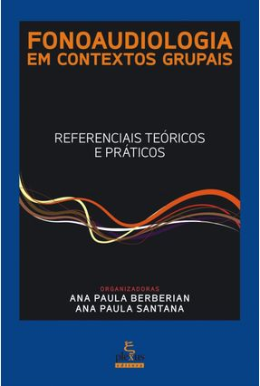 Fonoaudiologia Em Contextos Grupais - Referenciais Teóricos e Práticos - Santana,Ana Paula Berberian,Ana Paula | Tagrny.org