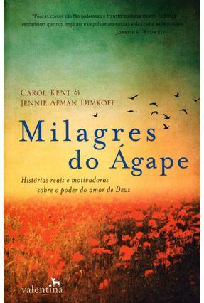 Milagres do Ágape - Histórias Reais e Motivadoras Sobre o Poder do Amor de Deus - Kent,Carol Dimkoff,Jennie Afman   Hoshan.org