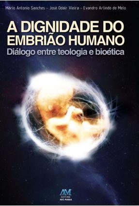 A Dignidade do Embrião Humano - Diálogo Entre Teologia e Bioética - Arlindo de Melo,Evandro Roberto Vieira,José Sanches,Mário Antonio pdf epub