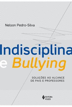 Indisciplina e Bullying - Soluções ao Alcance de Pais e Professores - Silva,Nelson Pedro | Nisrs.org
