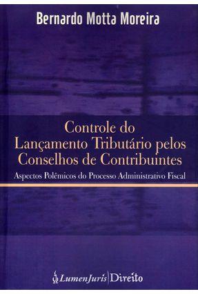 Controle do Lançamento Tributário Pelos Conselhos Dos Contribuintes - Moreira,Bernardo Motta | Tagrny.org