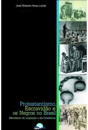 Protestantismo, Escravidão e Os Negros No Brasil - Metodismo de Imigração e Afro-brasileiros - Loiola,José Roberto Alves | Tagrny.org