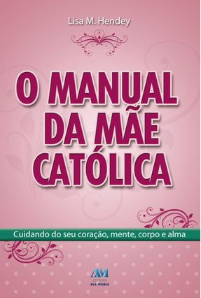 O Manual da Mãe Católica - Cuidando do Seu Coração, Mente, Corpo e Alma - Hendey,Lisa M. | Tagrny.org