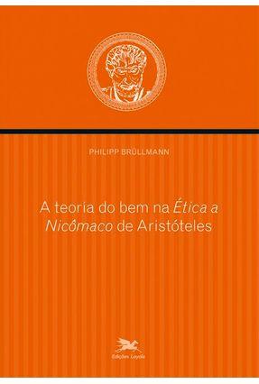 A Teoria do Bem na Ética A Nicômaco de Aristóteles - Brullmann,Philipp | Tagrny.org