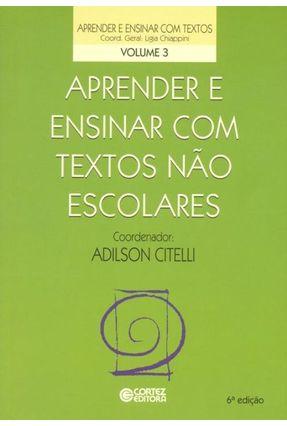 Aprender e Ensinar Com Textos Não Escolares - Col. Aprender e Ensinar Com Textos - Vol. 3 - 6ª Ed. 2013 - Chiappini,Ligia | Hoshan.org
