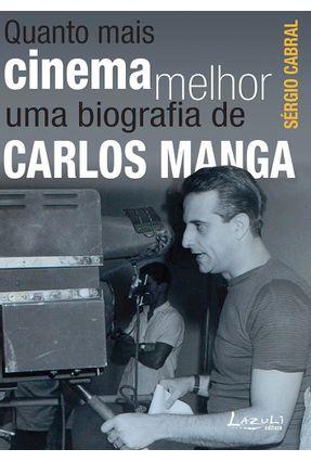 Quanto Mais Cinema Melhor - Uma Biografia de Carlos Manga - Cabral,Sérgio | Tagrny.org