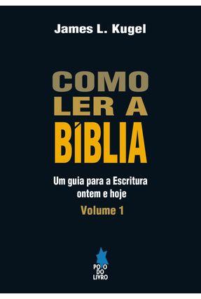 Como Ler A Bíblia - Um Guia Para A Escritura Ontem e Hoje - Vol. 1 - Kugel,James L. | Tagrny.org