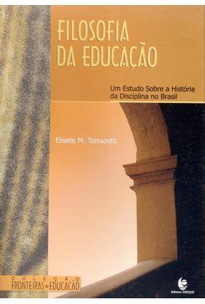 Filosofia da Educação - Um Estudo Sobre A História da Disciplina No Brasil - Tomazetti,Elisete M. | Hoshan.org