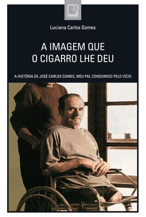 A Imagem Que o Cigarro Lhe Deu - A História de José Carlos Gomes, Meu Pai, Consumido Pelo Vício - Gomes,Luciana Carlos | Hoshan.org
